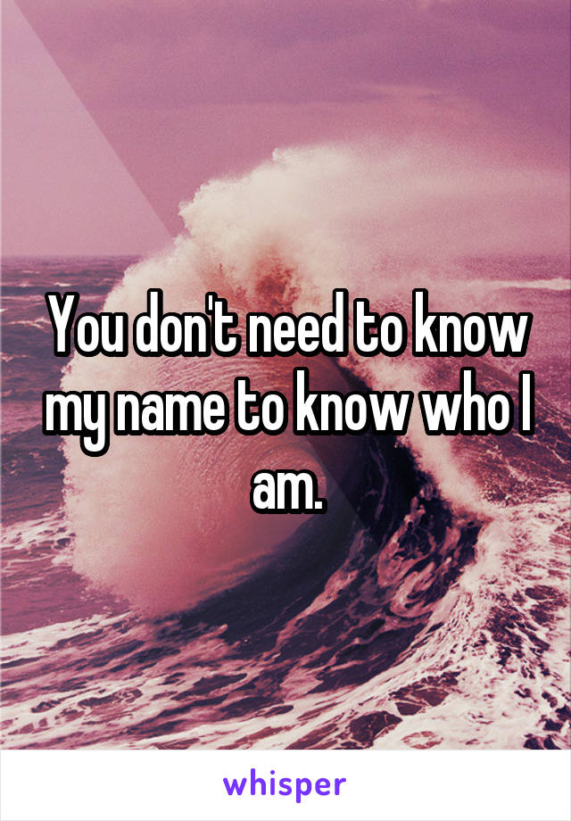 You don't need to know my name to know who I am.