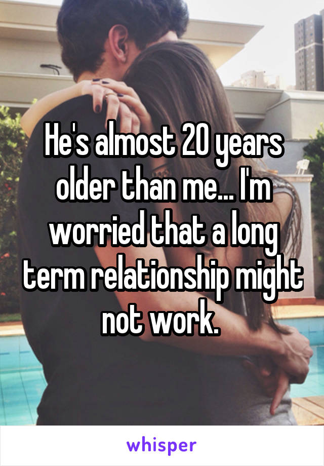 He's almost 20 years older than me... I'm worried that a long term relationship might not work.
