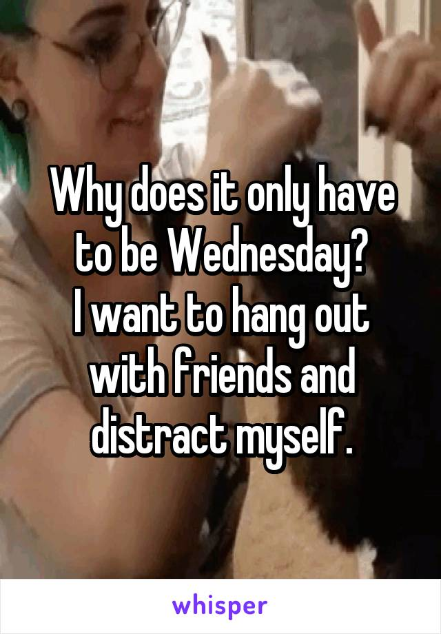 Why does it only have to be Wednesday? I want to hang out with friends and distract myself.