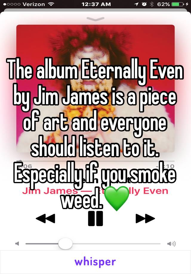 The album Eternally Even by Jim James is a piece of art and everyone should listen to it. Especially if you smoke weed.💚