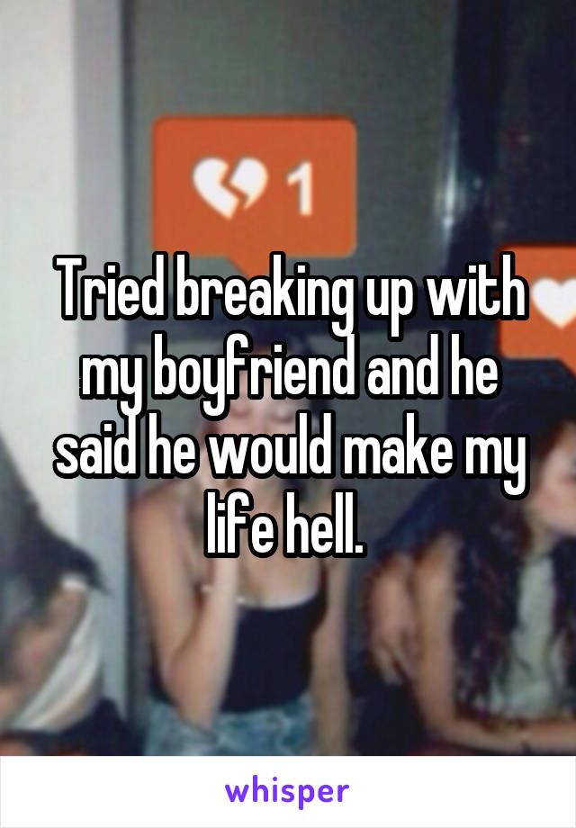 Tried breaking up with my boyfriend and he said he would make my life hell.