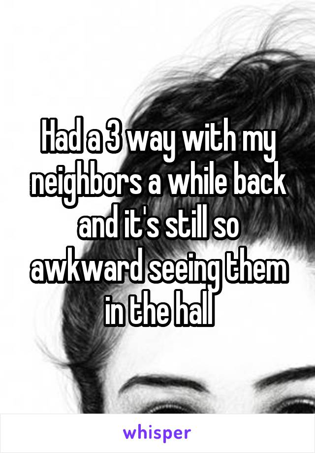 Had a 3 way with my neighbors a while back and it's still so awkward seeing them in the hall