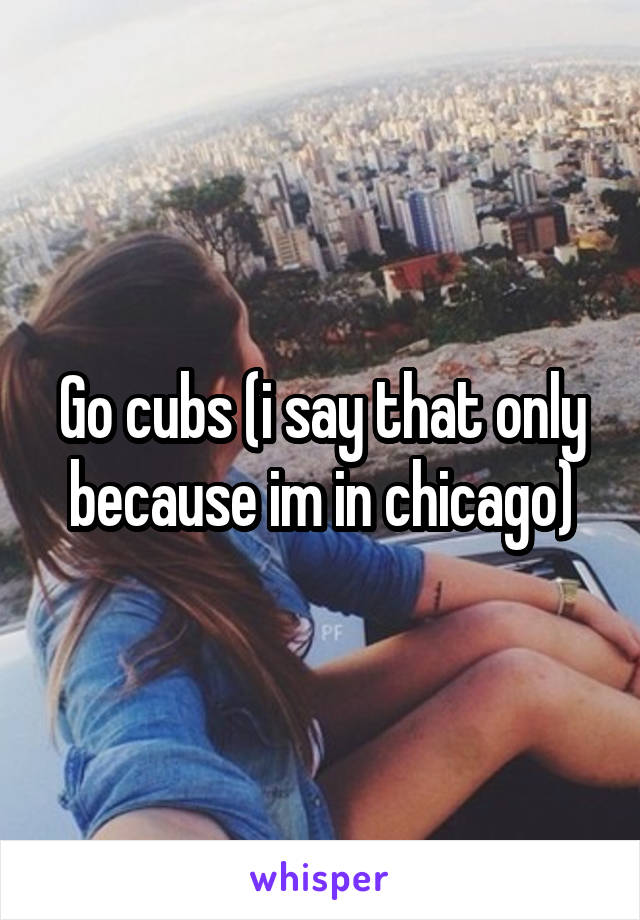 Go cubs (i say that only because im in chicago)