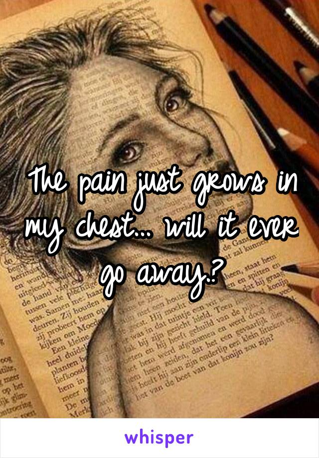 The pain just grows in my chest... will it ever go away.?