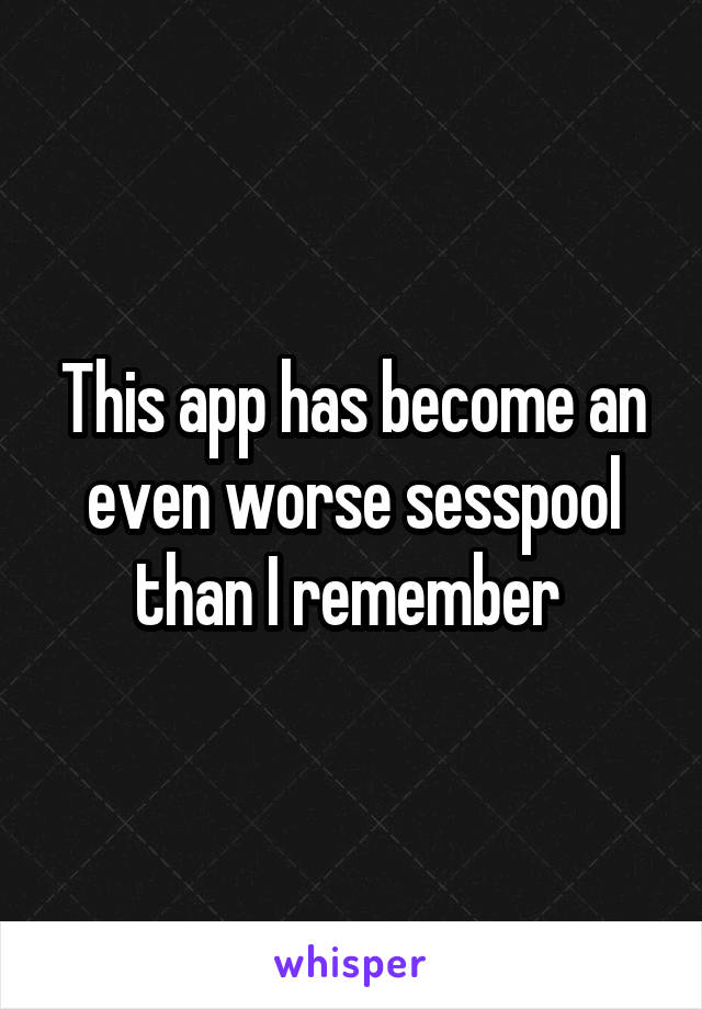 This app has become an even worse sesspool than I remember