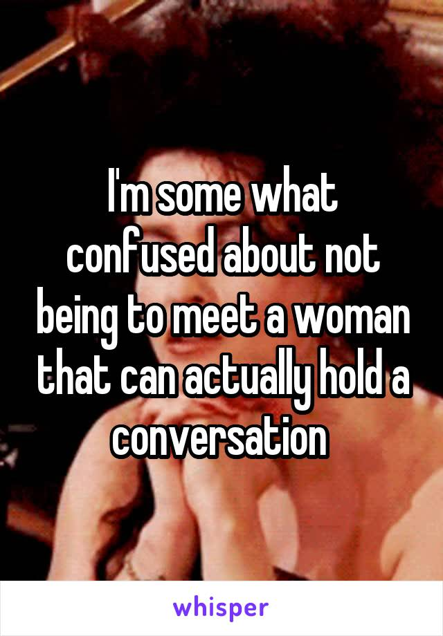 I'm some what confused about not being to meet a woman that can actually hold a conversation