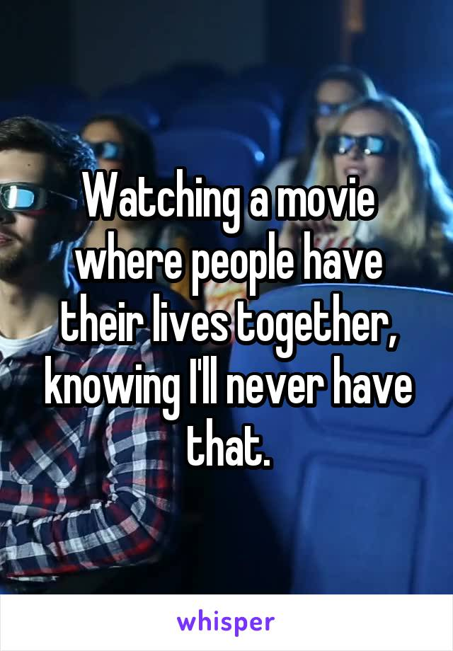 Watching a movie where people have their lives together, knowing I'll never have that.