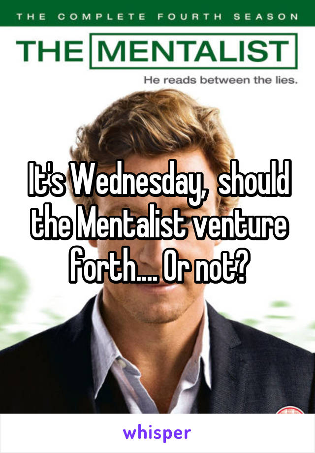 It's Wednesday,  should the Mentalist venture forth.... Or not?