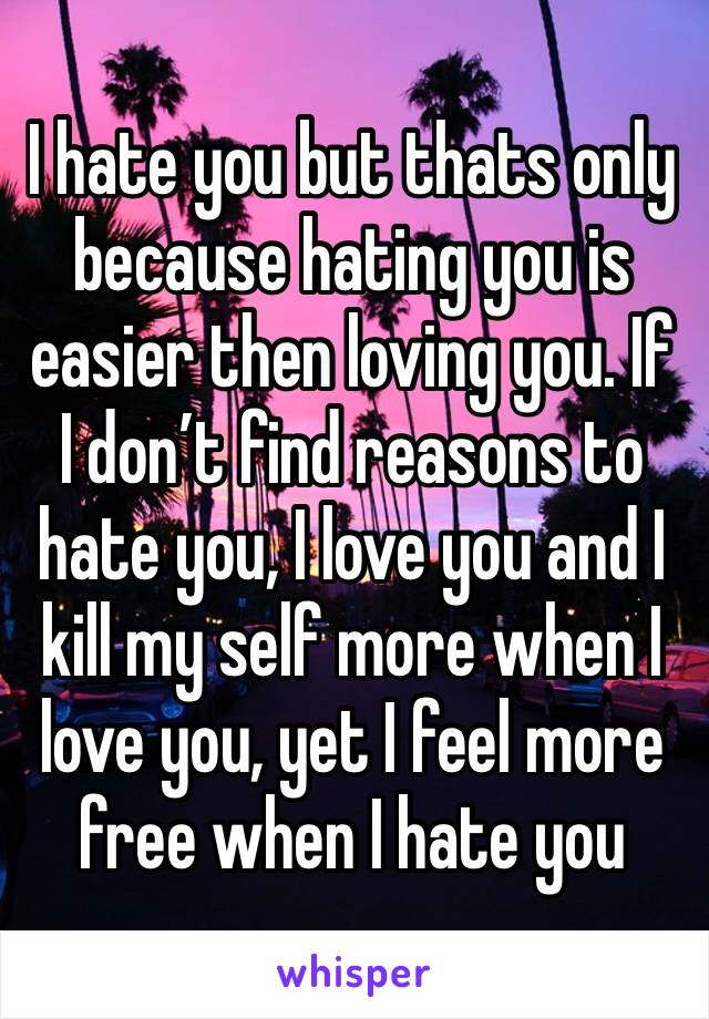 I hate you but thats only because hating you is easier then loving you. If I don't find reasons to hate you, I love you and I kill my self more when I love you, yet I feel more free when I hate you