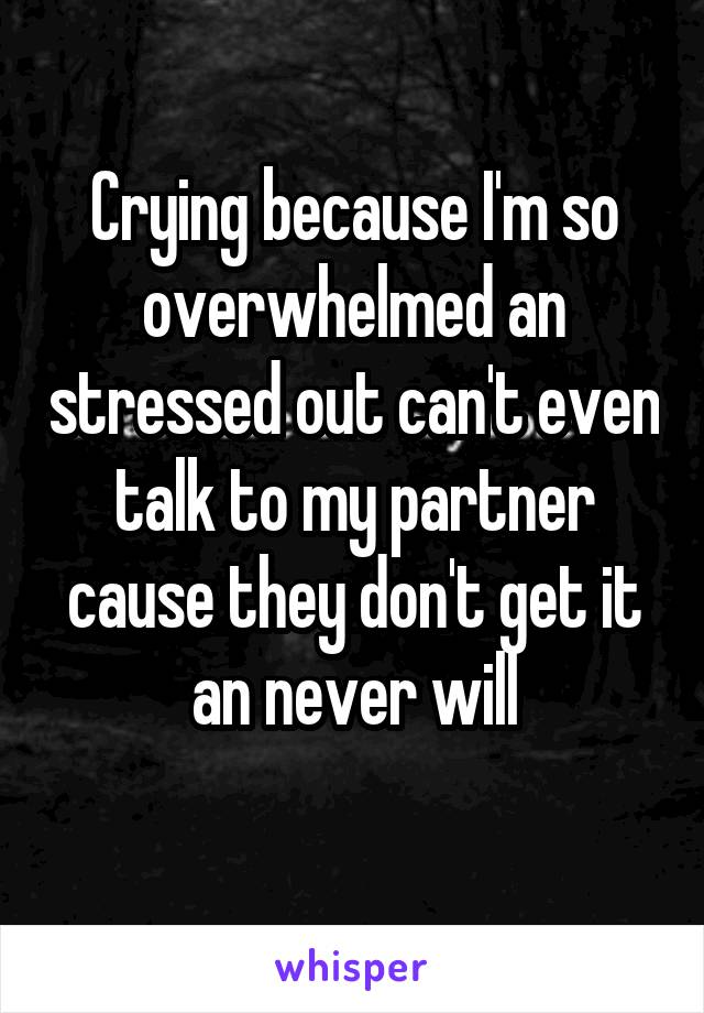 Crying because I'm so overwhelmed an stressed out can't even talk to my partner cause they don't get it an never will