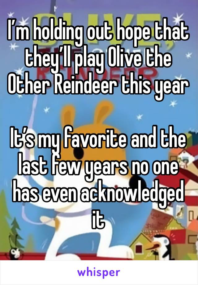 I'm holding out hope that they'll play Olive the Other Reindeer this year  It's my favorite and the last few years no one has even acknowledged it