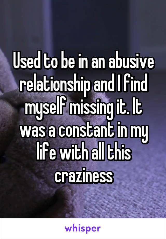 Used to be in an abusive relationship and I find myself missing it. It was a constant in my life with all this craziness