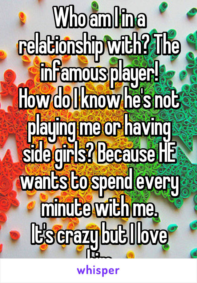 Who am I in a relationship with? The infamous player! How do I know he's not playing me or having side girls? Because HE wants to spend every minute with me. It's crazy but I love him