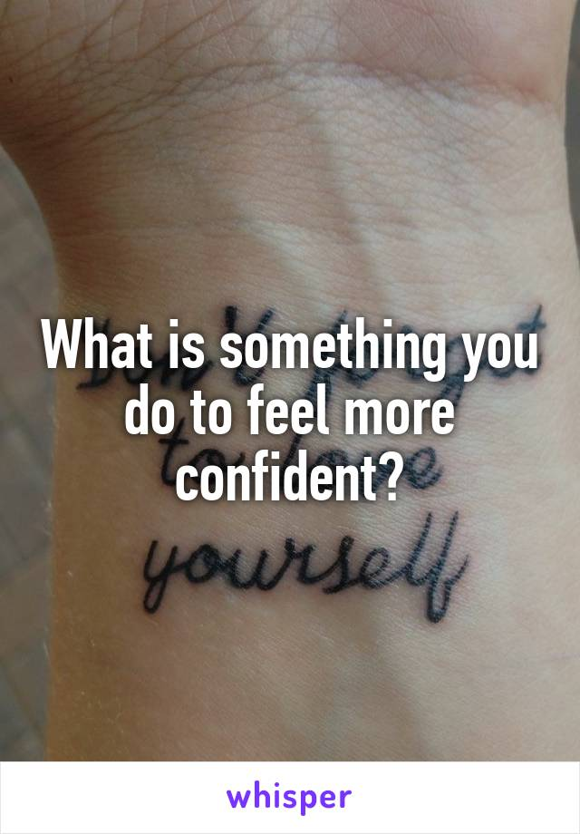 What is something you do to feel more confident?