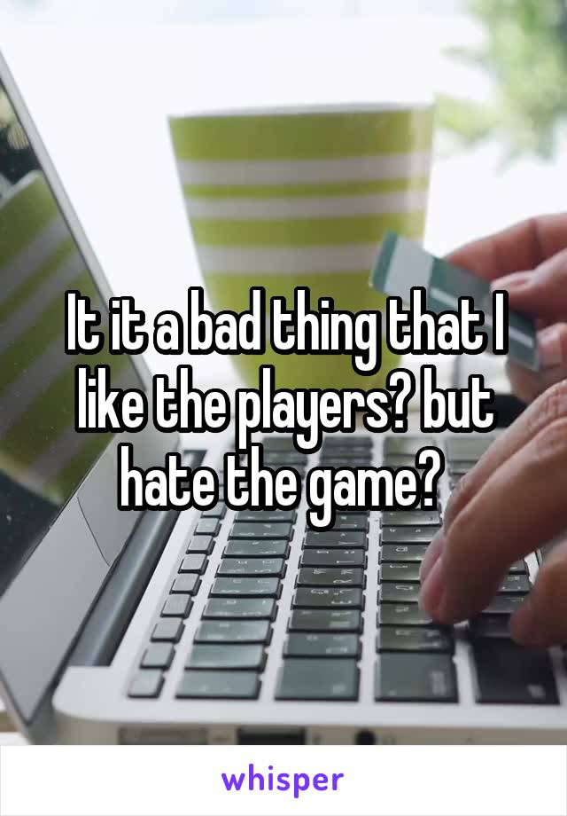 It it a bad thing that I like the players? but hate the game?