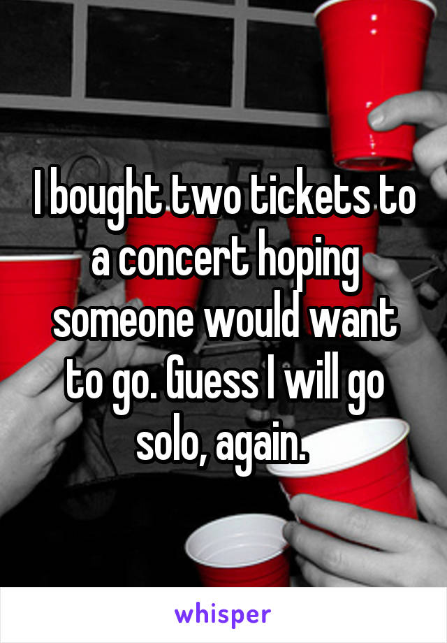 I bought two tickets to a concert hoping someone would want to go. Guess I will go solo, again.