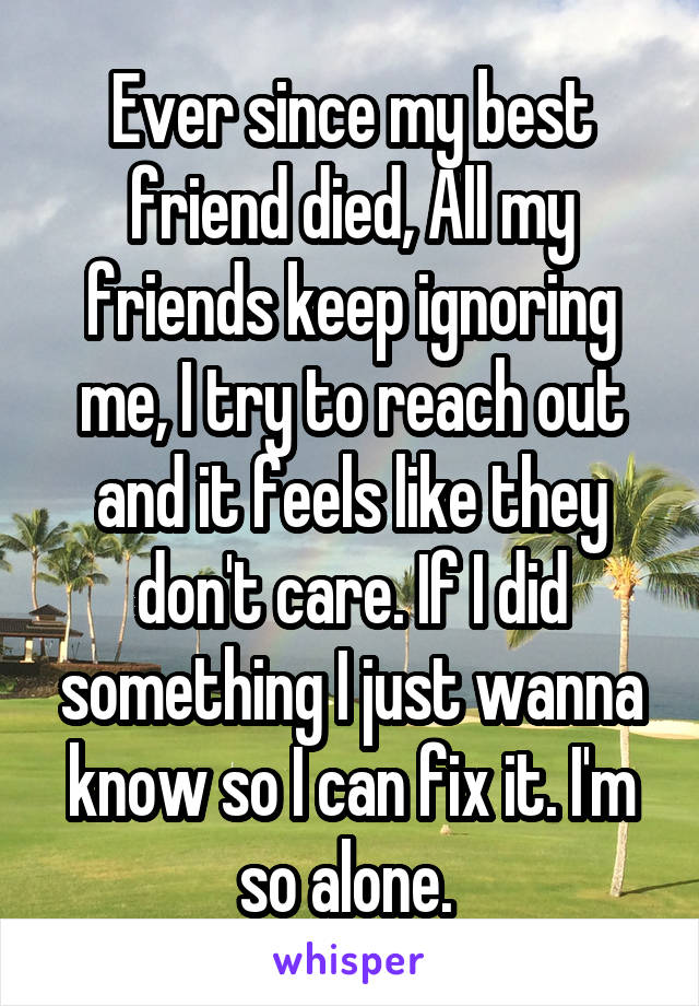 Ever since my best friend died, All my friends keep ignoring me, I try to reach out and it feels like they don't care. If I did something I just wanna know so I can fix it. I'm so alone.