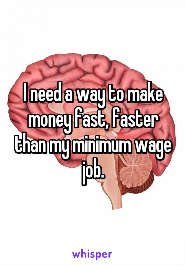 I need a way to make money fast, faster than my minimum wage job.