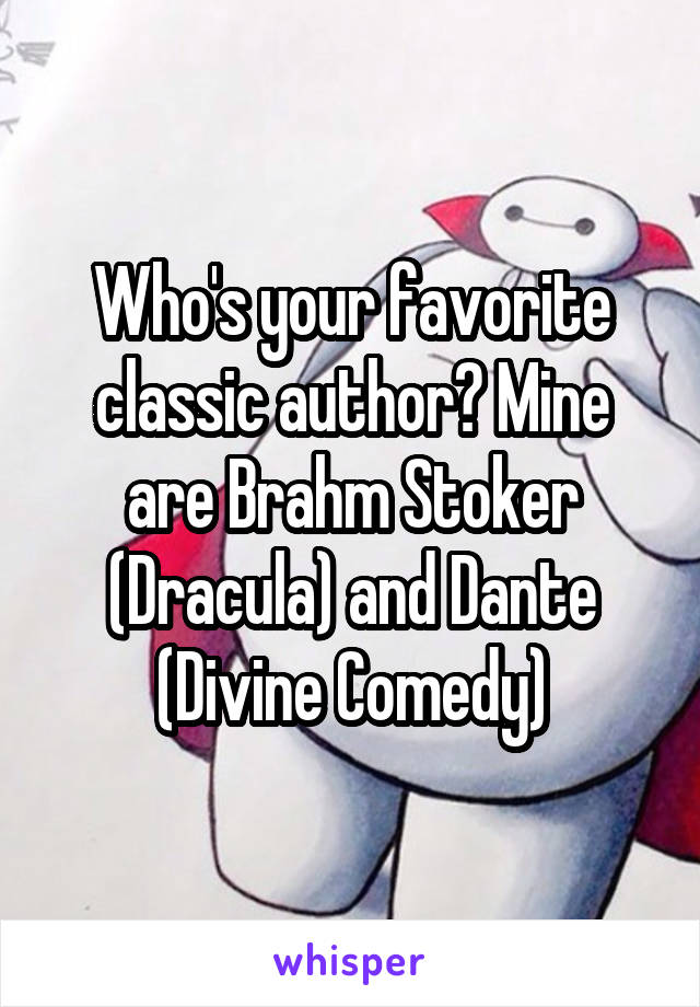 Who's your favorite classic author? Mine are Brahm Stoker (Dracula) and Dante (Divine Comedy)