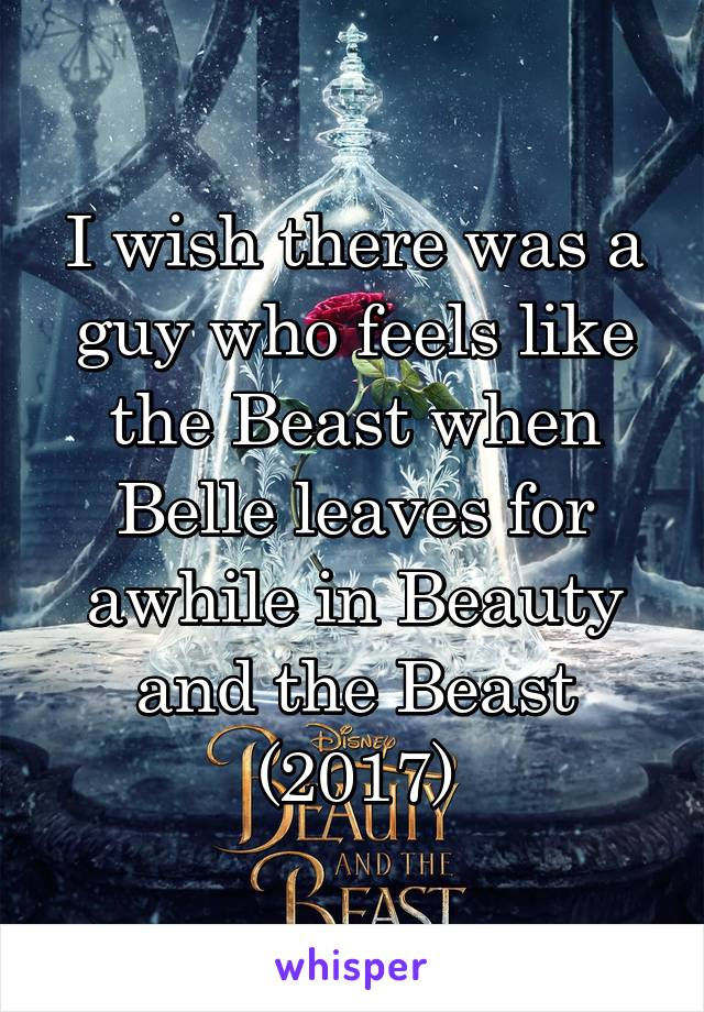 I wish there was a guy who feels like the Beast when Belle leaves for awhile in Beauty and the Beast (2017)