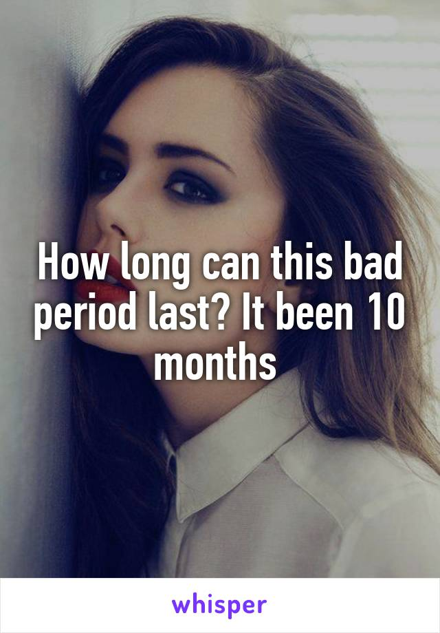 How long can this bad period last? It been 10 months