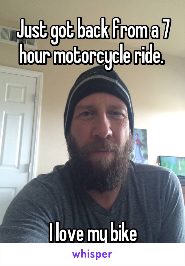Just got back from a 7 hour motorcycle ride.        I love my bike