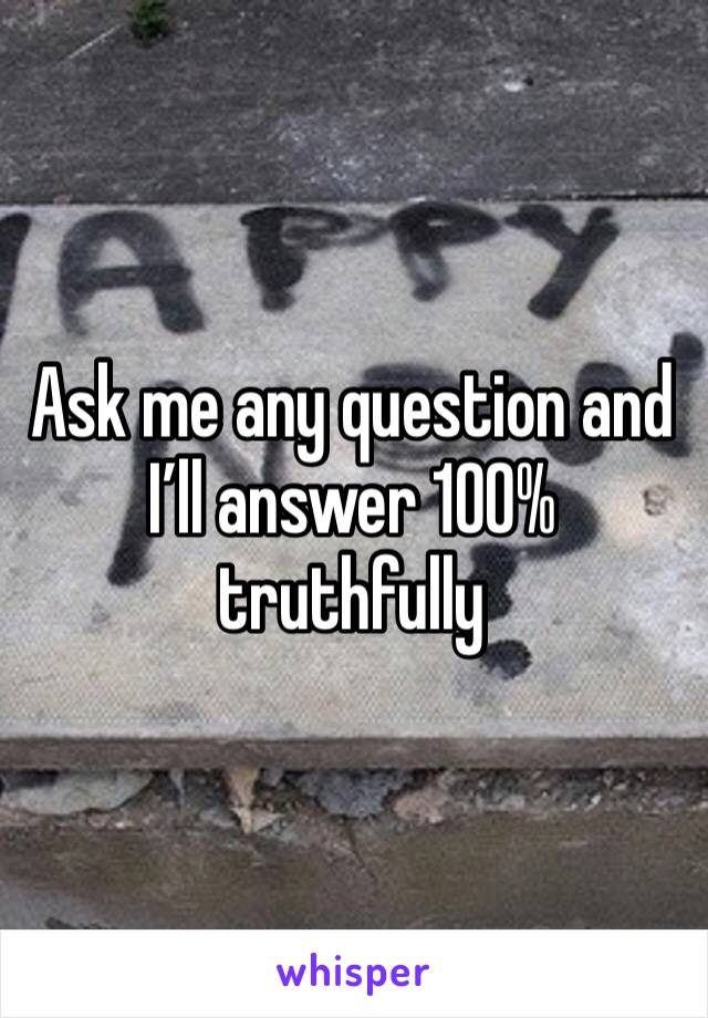 Ask me any question and I'll answer 100% truthfully