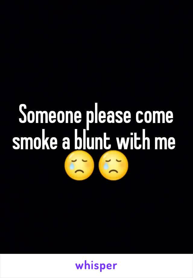 Someone please come smoke a blunt with me  😢😢