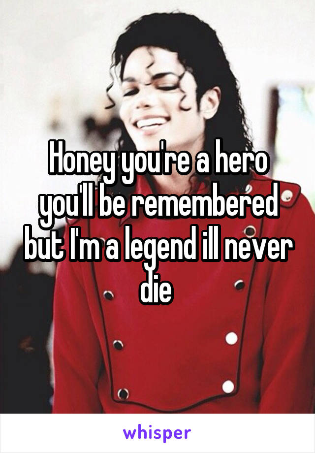 Honey you're a hero you'll be remembered but I'm a legend ill never die