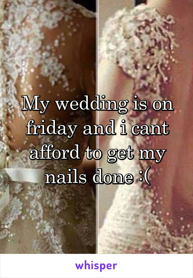 My wedding is on friday and i cant afford to get my nails done :(