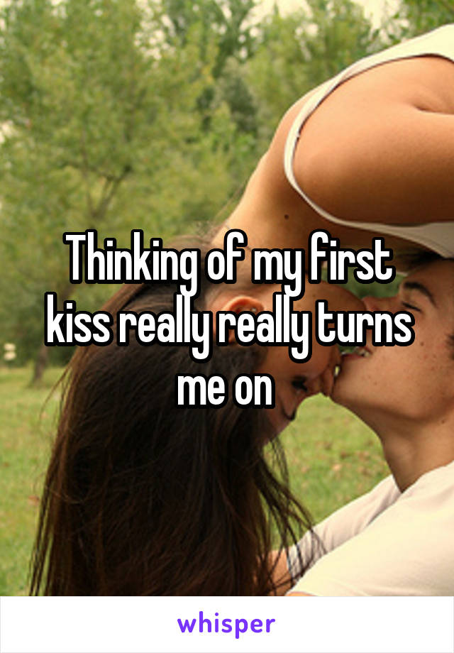 Thinking of my first kiss really really turns me on