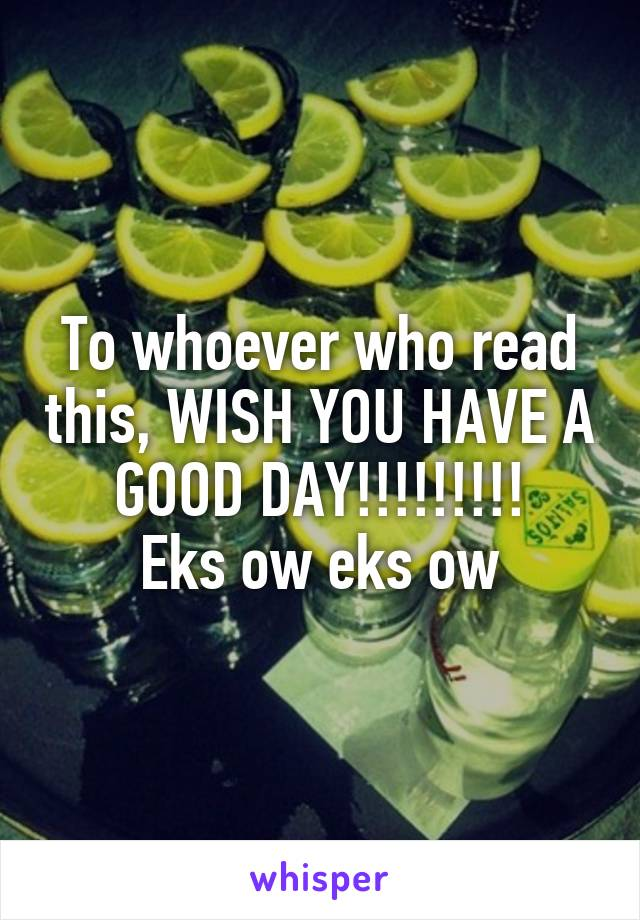 To whoever who read this, WISH YOU HAVE A GOOD DAY!!!!!!!!! Eks ow eks ow