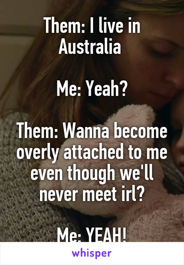Them: I live in Australia   Me: Yeah?  Them: Wanna become overly attached to me even though we'll never meet irl?  Me: YEAH!