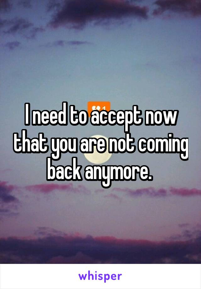 I need to accept now that you are not coming back anymore.