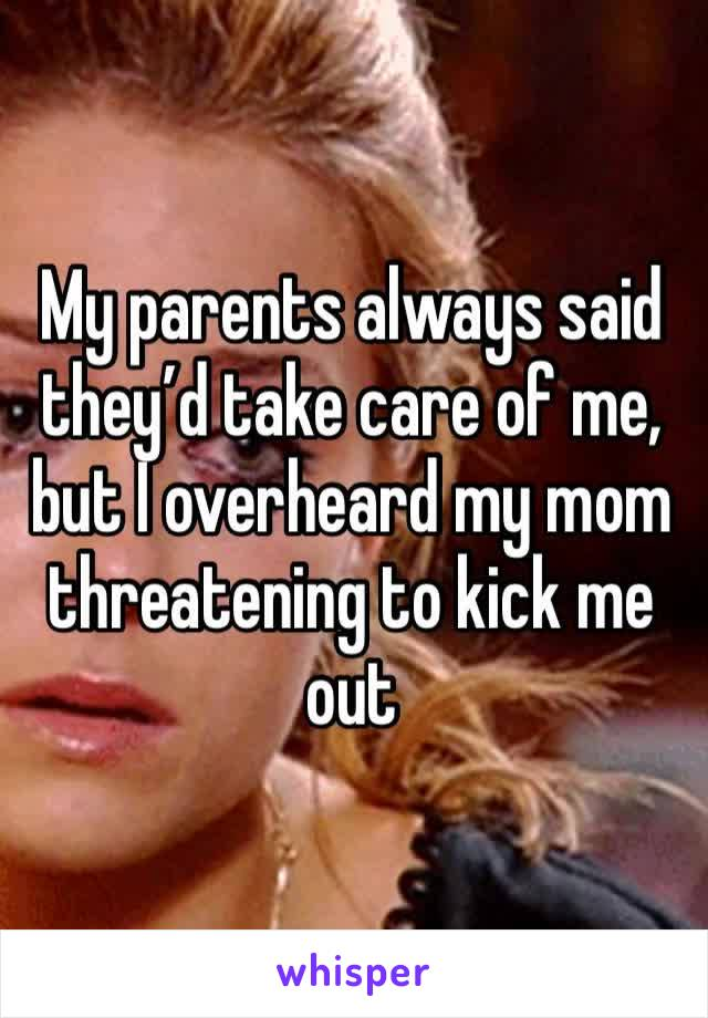 My parents always said they'd take care of me, but I overheard my mom threatening to kick me out