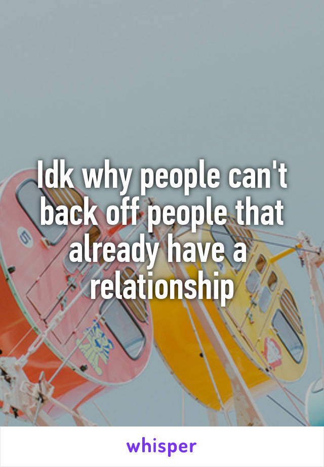 Idk why people can't back off people that already have a  relationship