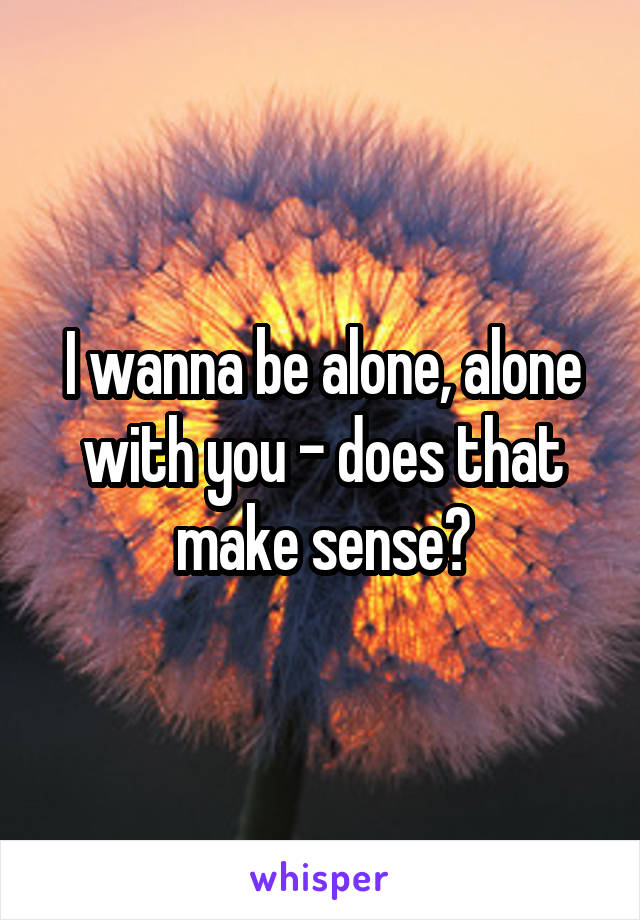 I wanna be alone, alone with you - does that make sense?
