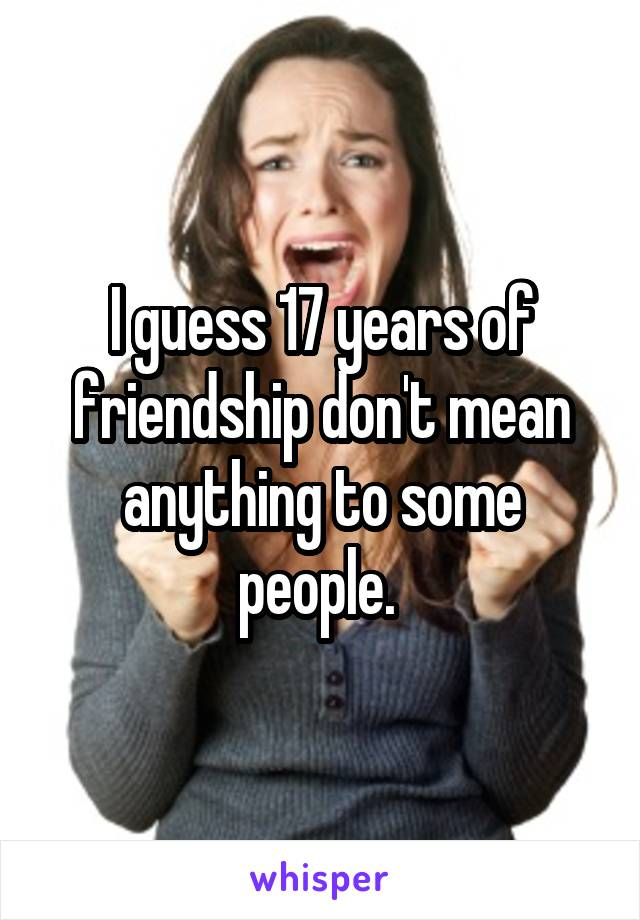 I guess 17 years of friendship don't mean anything to some people.