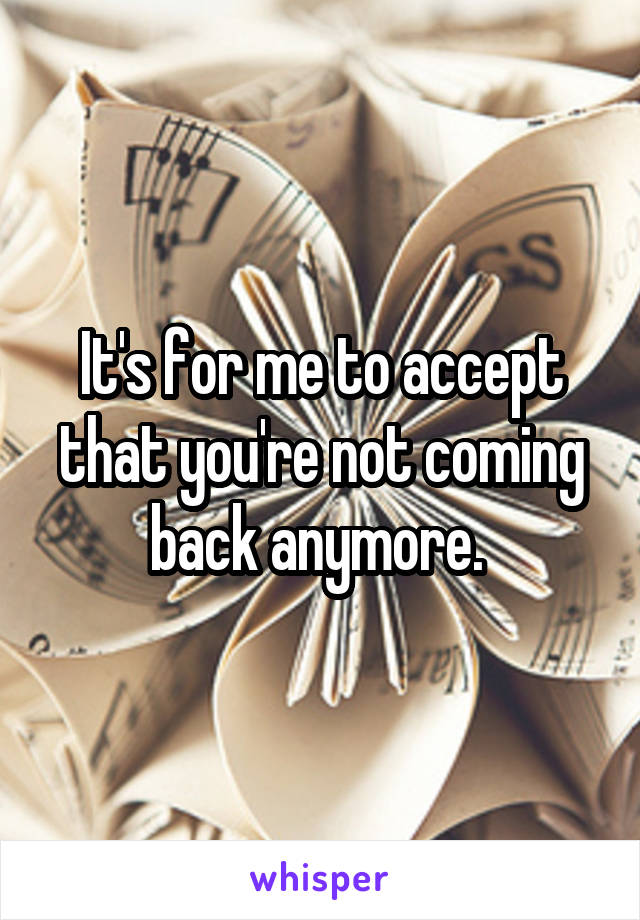 It's for me to accept that you're not coming back anymore.