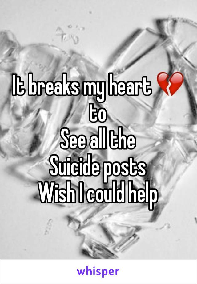 It breaks my heart 💔to See all the Suicide posts Wish I could help