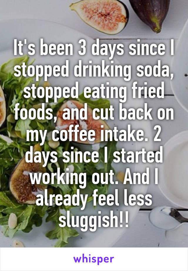 It's been 3 days since I stopped drinking soda, stopped eating fried foods, and cut back on my coffee intake. 2 days since I started working out. And I already feel less sluggish!!