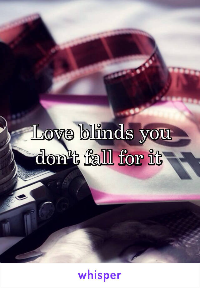 Love blinds you don't fall for it