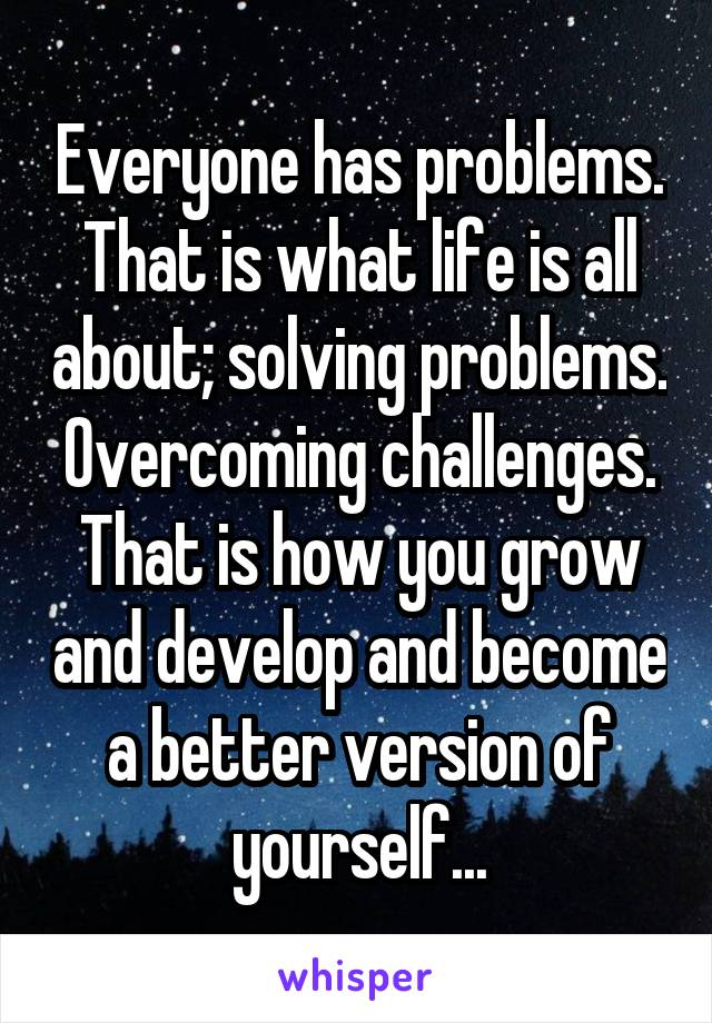 Everyone has problems. That is what life is all about; solving problems. Overcoming challenges. That is how you grow and develop and become a better version of yourself...