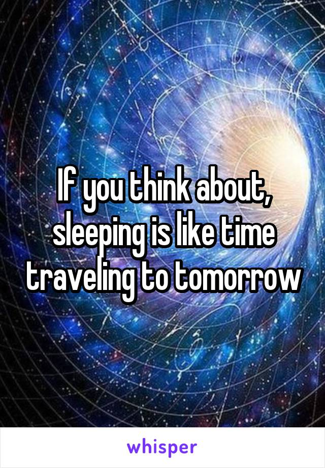 If you think about, sleeping is like time traveling to tomorrow