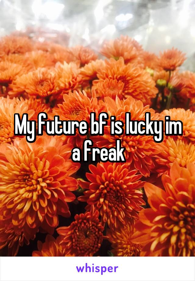 My future bf is lucky im a freak