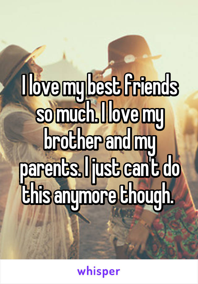 I love my best friends so much. I love my brother and my parents. I just can't do this anymore though.