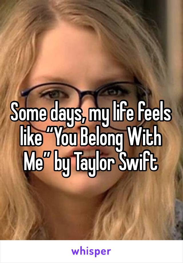 """Some days, my life feels like """"You Belong With Me"""" by Taylor Swift"""