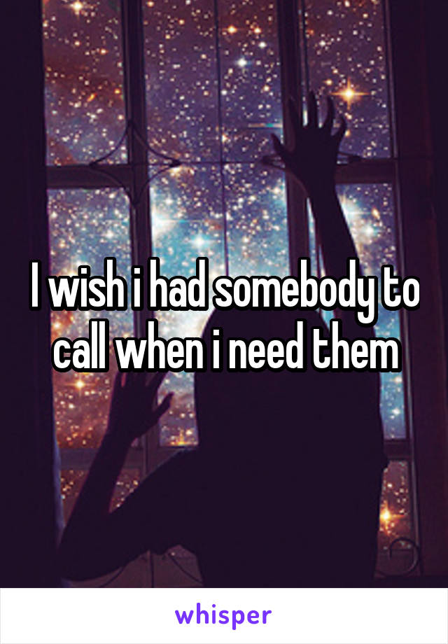 I wish i had somebody to call when i need them