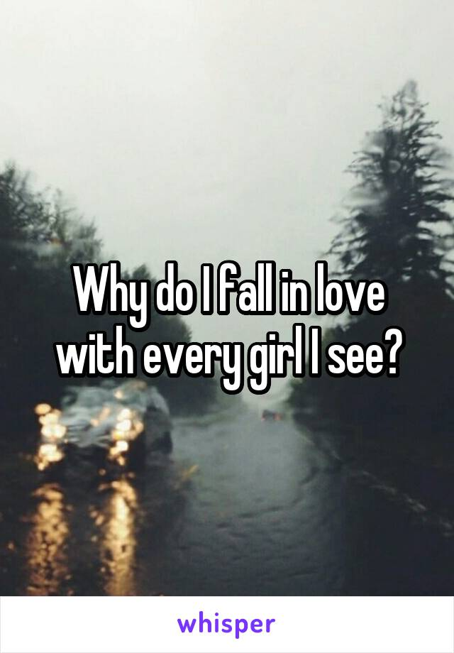Why do I fall in love with every girl I see?