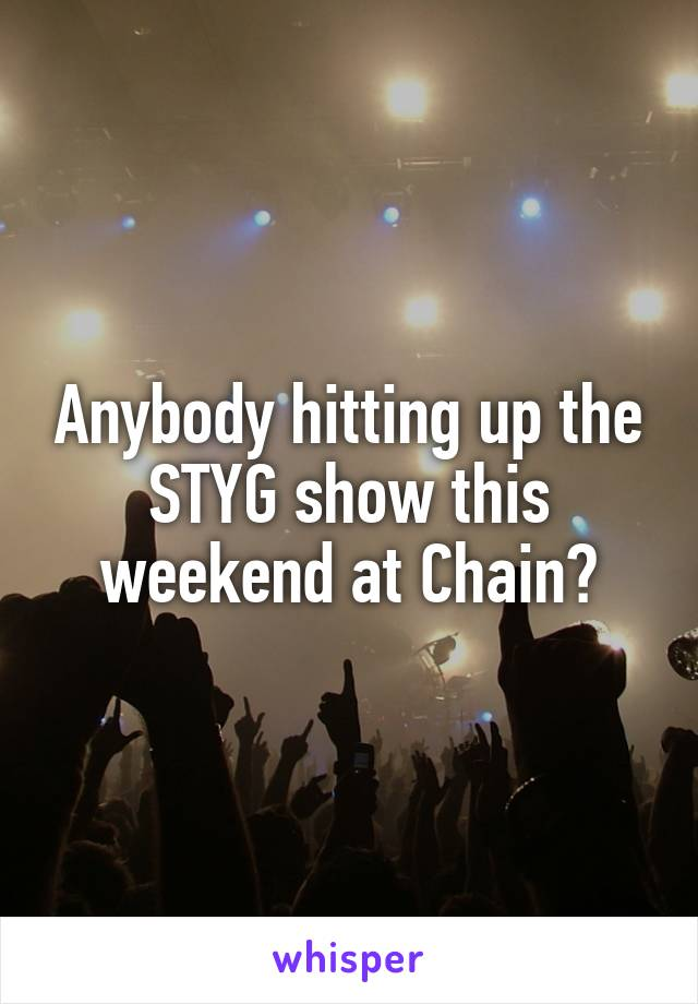 Anybody hitting up the STYG show this weekend at Chain?